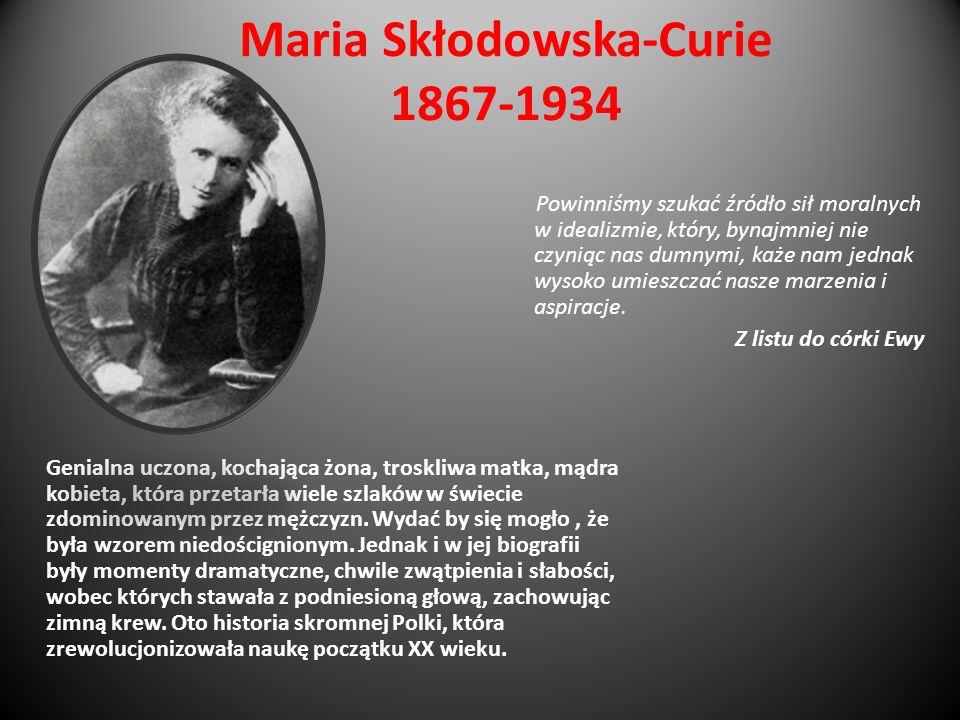 Maria Skłodowska-Curie 1867-1934 Genialna uczona, kochająca żona, troskliwa matka, mądra kobieta, która przetarła wiele szlaków w świecie zdominowanym