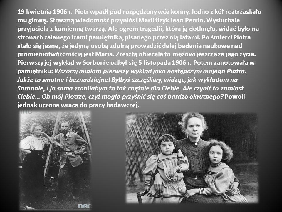 19 kwietnia 1906 r. Piotr wpadł pod rozpędzony wóz konny. Jedno z kół roztrzaskało mu głowę. Straszną wiadomość przyniósł Marii fizyk Jean Perrin. Wys