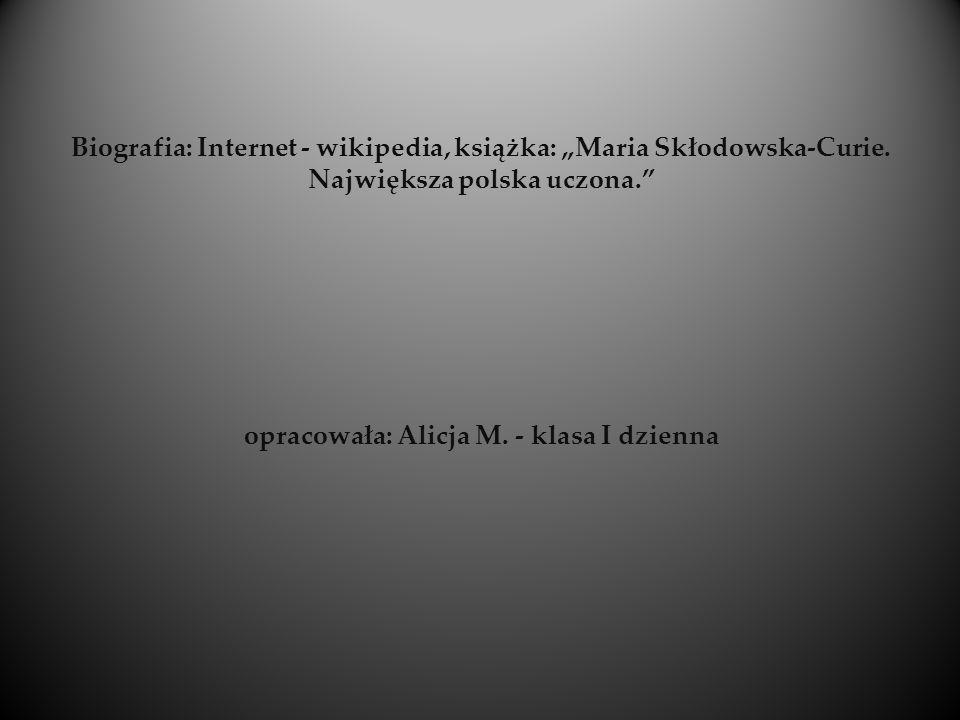 Biografia: Internet - wikipedia, książka: Maria Skłodowska-Curie. Największa polska uczona. opracowała: Alicja M. - klasa I dzienna