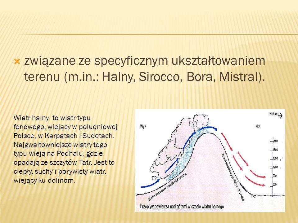 związane ze specyficznym ukształtowaniem terenu (m.in.: Halny, Sirocco, Bora, Mistral). Wiatr halny to wiatr typu fenowego, wiejący w południowej Pols