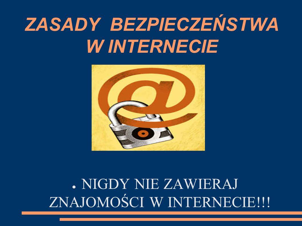 ZASADY BEZPIECZEŃSTWA W INTERNECIE NIGDY NIE ZAWIERAJ ZNAJOMOŚCI W INTERNECIE!!!