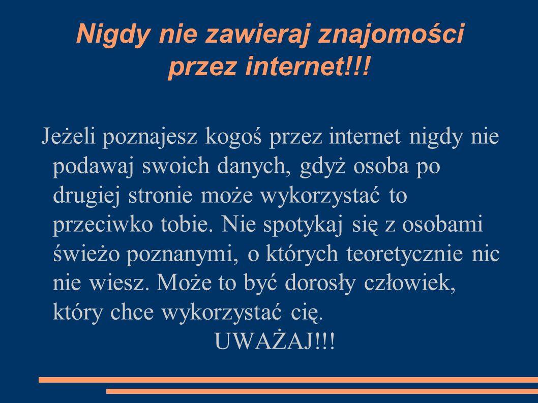 Nigdy nie zawieraj znajomości przez internet!!! Jeżeli poznajesz kogoś przez internet nigdy nie podawaj swoich danych, gdyż osoba po drugiej stronie m