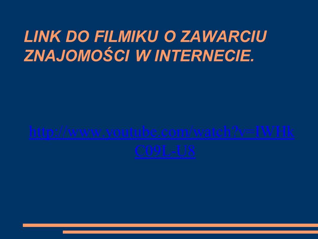 LINK DO FILMIKU O ZAWARCIU ZNAJOMOŚCI W INTERNECIE. http://www.youtube.com/watch?v=IWHk C09L-U8