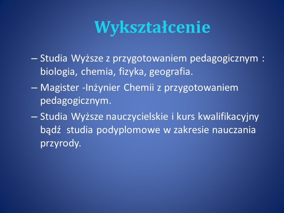 Wykształcenie – Studia Wyższe z przygotowaniem pedagogicznym : biologia, chemia, fizyka, geografia.