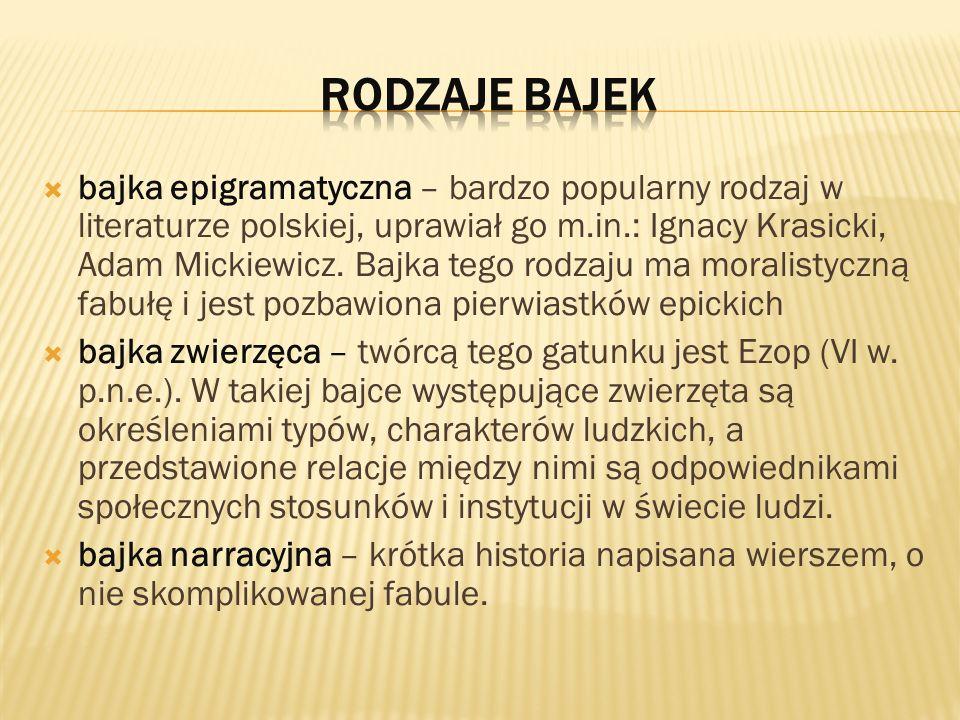 bajka epigramatyczna – bardzo popularny rodzaj w literaturze polskiej, uprawiał go m.in.: Ignacy Krasicki, Adam Mickiewicz.