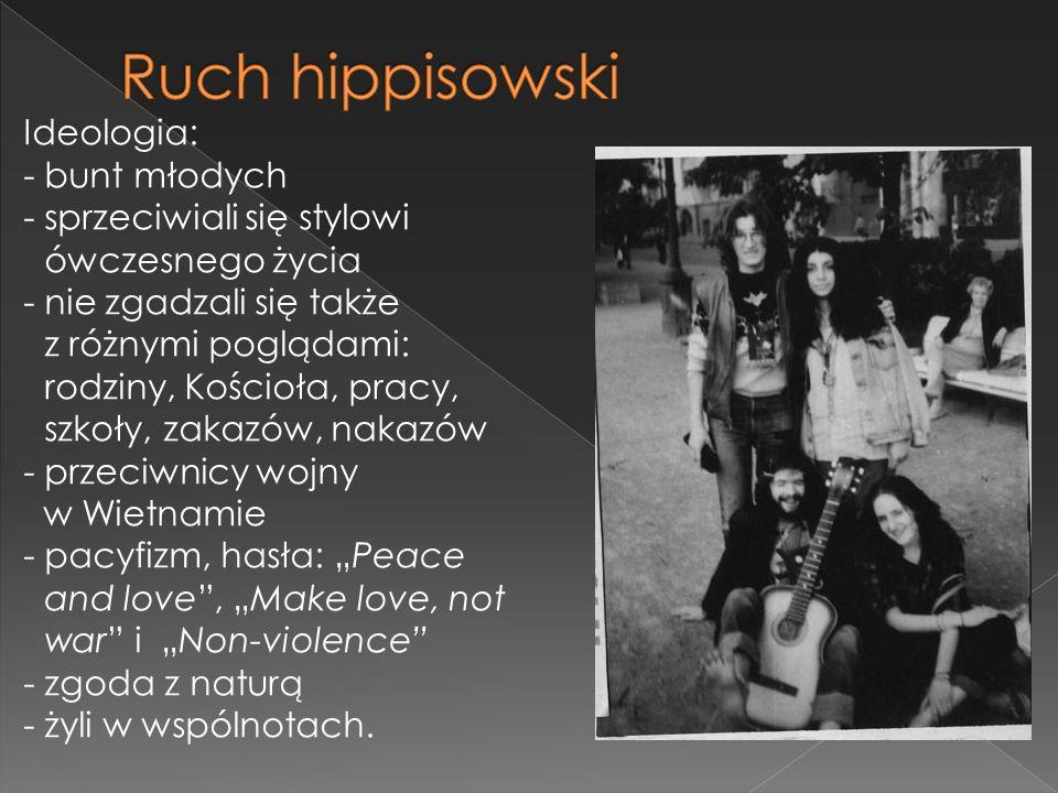 Ideologia: - bunt młodych - sprzeciwiali się stylowi ówczesnego życia -nie zgadzali się także z różnymi poglądami: rodziny, Kościoła, pracy, szkoły, zakazów, nakazów -przeciwnicy wojny w Wietnamie - pacyfizm, hasła: Peace and love, Make love, not war i Non-violence - zgoda z naturą - żyli w wspólnotach.