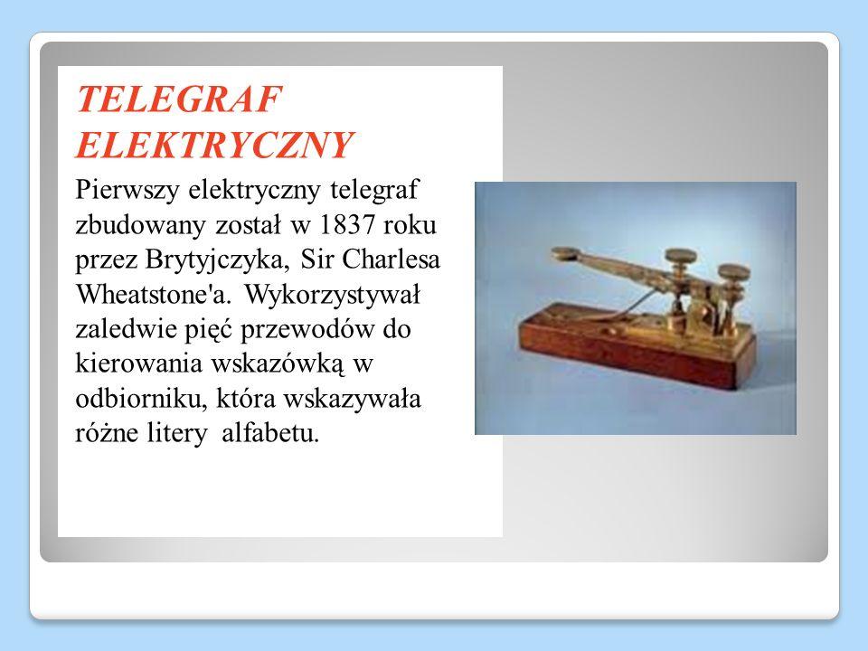 TELEGRAF ELEKTRYCZNY Pierwszy elektryczny telegraf zbudowany został w 1837 roku przez Brytyjczyka, Sir Charlesa Wheatstone'a. Wykorzystywał zaledwie p