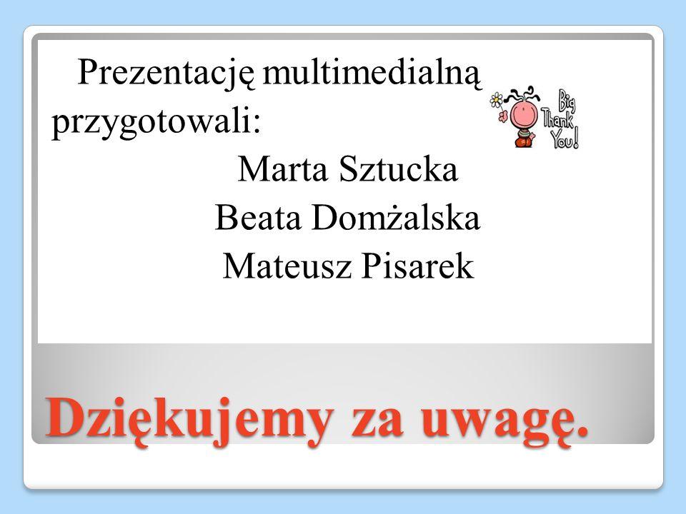 Dziękujemy za uwagę. Prezentację multimedialną przygotowali: Marta Sztucka Beata Domżalska Mateusz Pisarek