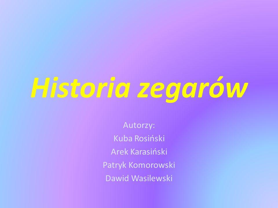 Historia zegarów Autorzy: Kuba Rosiński Arek Karasiński Patryk Komorowski Dawid Wasilewski