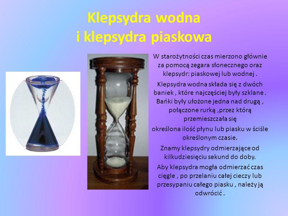 Klepsydra wodna i klepsydra piaskowa W starożytności czas mierzono głównie za pomocą zegara słonecznego oraz klepsydr: piaskowej lub wodnej.