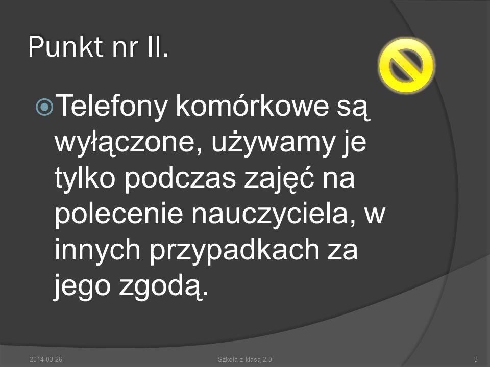 Punkt nr II. Telefony komórkowe są wyłączone, używamy je tylko podczas zajęć na polecenie nauczyciela, w innych przypadkach za jego zgodą. 2014-03-263