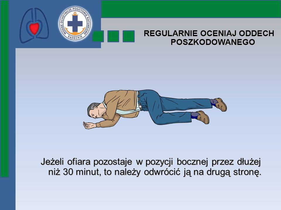 REGULARNIE OCENIAJ ODDECH POSZKODOWANEGO Jeżeli ofiara pozostaje w pozycji bocznej przez dłużej niż 30 minut, to należy odwrócić ją na drugą stronę.