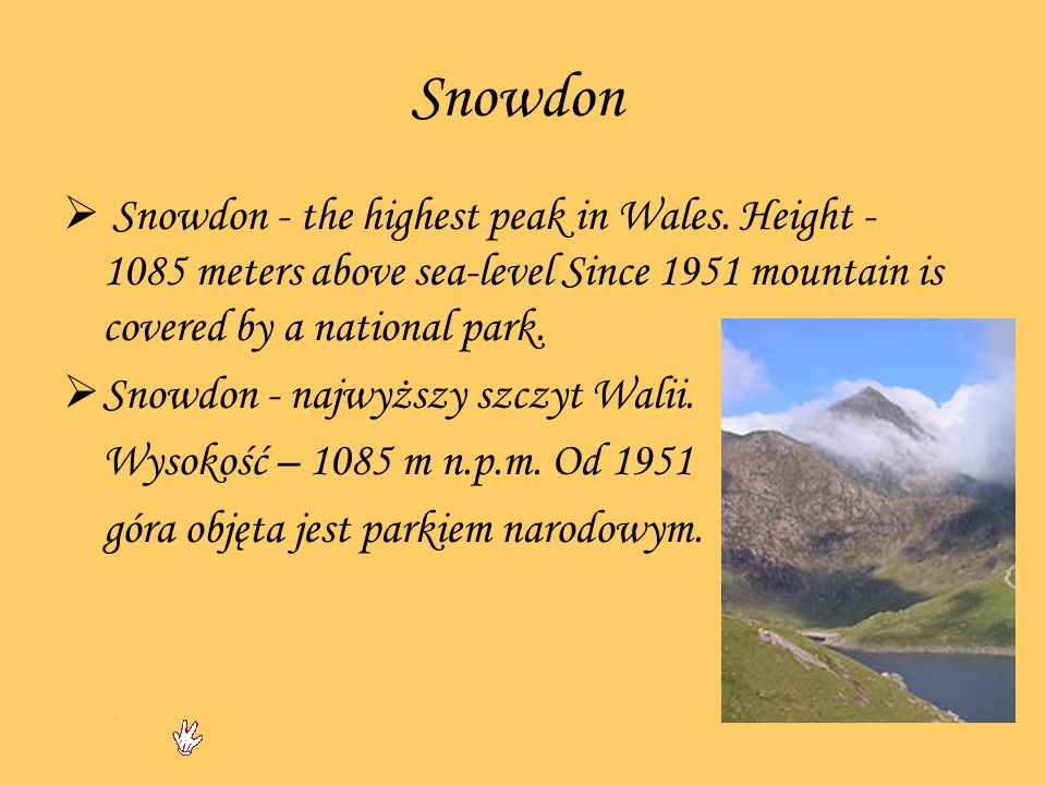 Snowdon Snowdon - the highest peak in Wales. Height - 1085 meters above sea-level Since 1951 mountain is covered by a national park. Snowdon - najwyżs