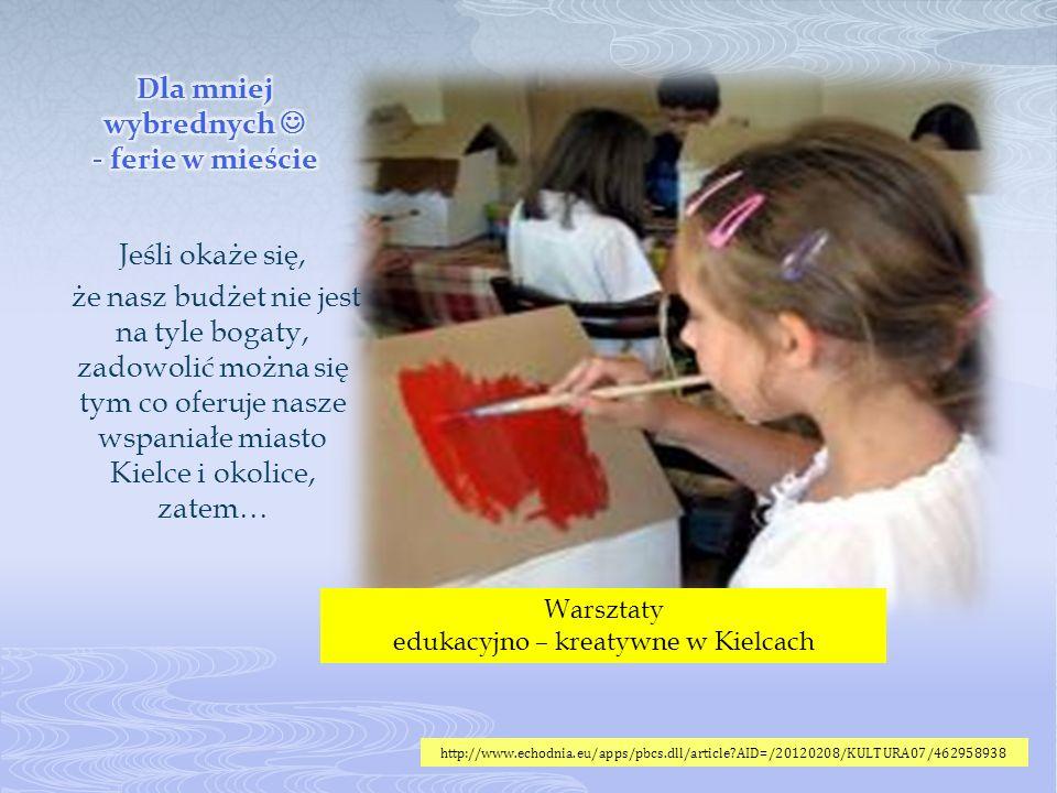 Jeśli okaże się, że nasz budżet nie jest na tyle bogaty, zadowolić można się tym co oferuje nasze wspaniałe miasto Kielce i okolice, zatem… Warsztaty edukacyjno – kreatywne w Kielcach http://www.echodnia.eu/apps/pbcs.dll/article AID=/20120208/KULTURA07/462958938