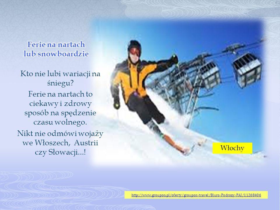 Kto nie lubi wariacji na śniegu? Ferie na nartach to ciekawy i zdrowy sposób na spędzenie czasu wolnego. Nikt nie odmówi wojaży we Włoszech, Austrii c