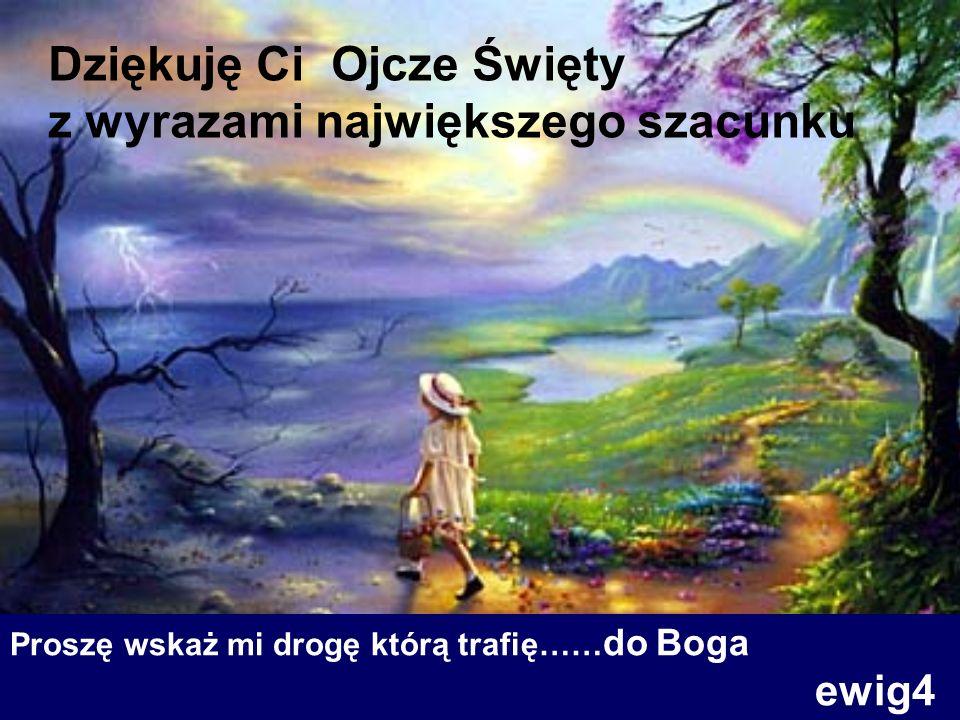 Proszę wskaż mi drogę którą trafię…… do Boga ewig4 Dziękuję Ci Ojcze Święty z wyrazami największego szacunku