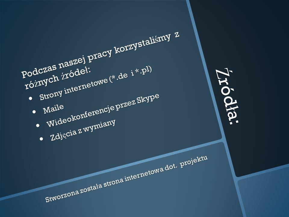 Ź ród ł a: Podczas naszej pracy korzystali ś my z ró ż nych ź róde ł : Strony internetowe (*.de i *.pl) Strony internetowe (*.de i *.pl) Maile Maile Wideokonferencje przez Skype Wideokonferencje przez Skype Zdj ę cia z wymiany Zdj ę cia z wymiany Stworzona zosta ł a strona internetowa dot.