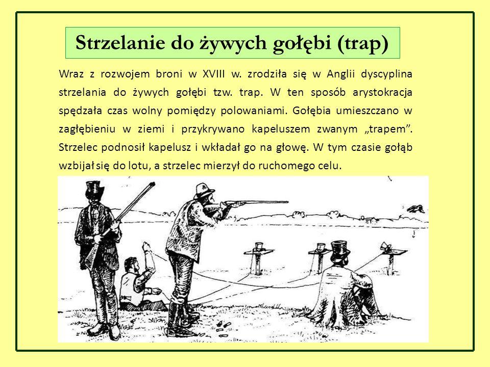 Wraz z rozwojem broni w XVIII w. zrodziła się w Anglii dyscyplina strzelania do żywych gołębi tzw. trap. W ten sposób arystokracja spędzała czas wolny