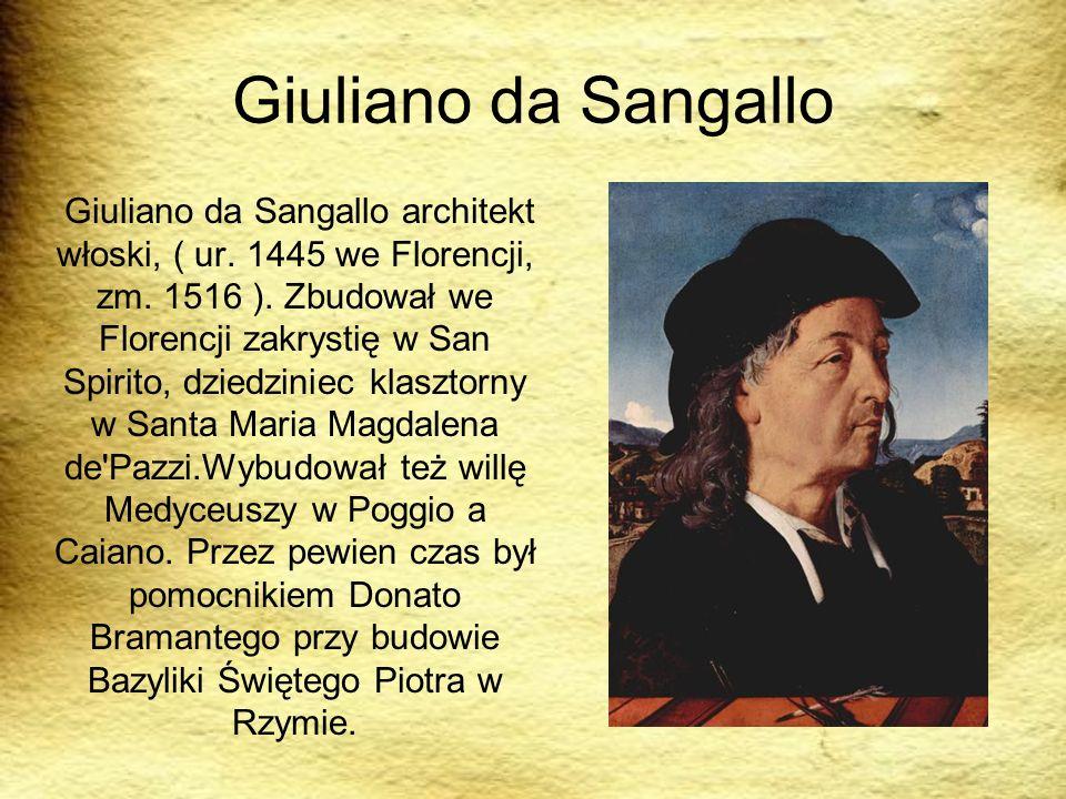 Giuliano da Sangallo Giuliano da Sangallo architekt włoski, ( ur. 1445 we Florencji, zm. 1516 ). Zbudował we Florencji zakrystię w San Spirito, dziedz