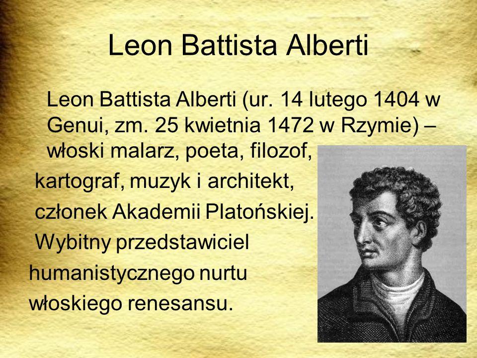 Leon Battista Alberti Leon Battista Alberti (ur. 14 lutego 1404 w Genui, zm. 25 kwietnia 1472 w Rzymie) – włoski malarz, poeta, filozof, kartograf, mu