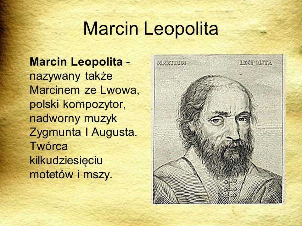 Marcin Leopolita Marcin Leopolita - nazywany także Marcinem ze Lwowa, polski kompozytor, nadworny muzyk Zygmunta I Augusta. Twórca kilkudziesięciu mot