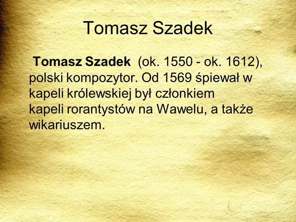 Tomasz Szadek Tomasz Szadek (ok. 1550 - ok. 1612), polski kompozytor. Od 1569 śpiewał w kapeli królewskiej był członkiem kapeli rorantystów na Wawelu,