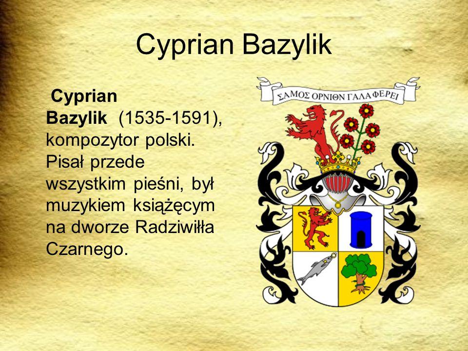 Cyprian Bazylik Cyprian Bazylik (1535-1591), kompozytor polski. Pisał przede wszystkim pieśni, był muzykiem książęcym na dworze Radziwiłła Czarnego.