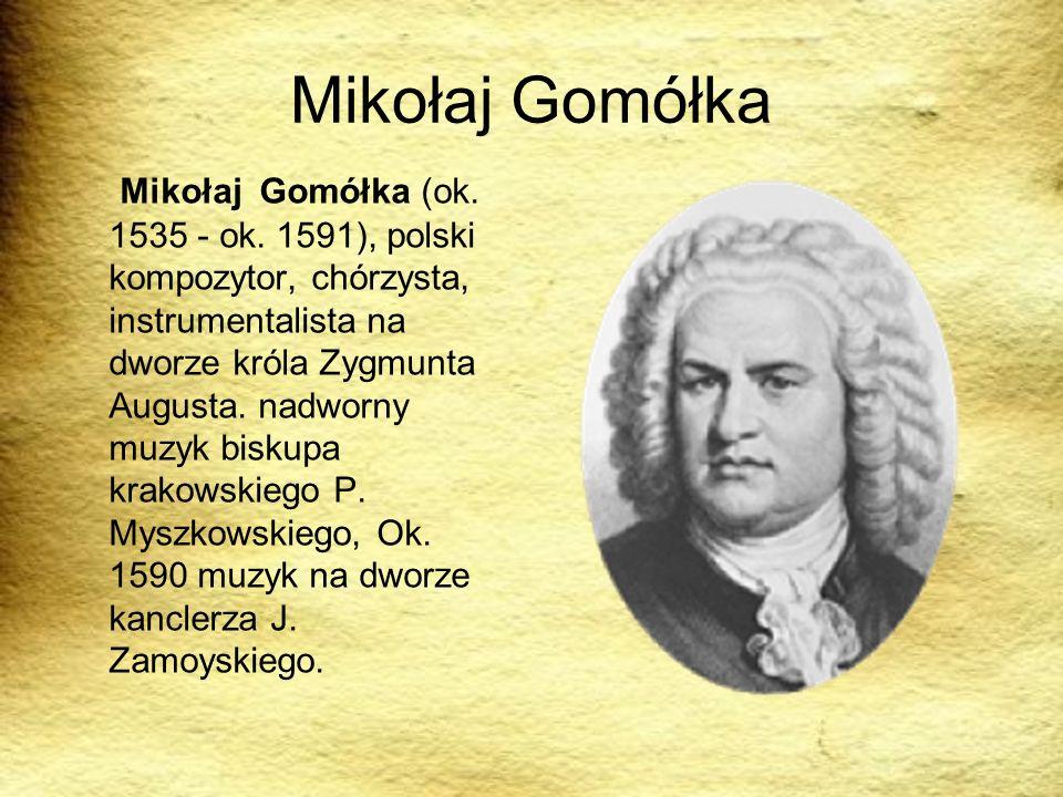 Mikołaj Gomółka Mikołaj Gomółka (ok. 1535 - ok. 1591), polski kompozytor, chórzysta, instrumentalista na dworze króla Zygmunta Augusta. nadworny muzyk