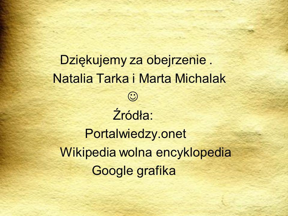 Dziękujemy za obejrzenie. Natalia Tarka i Marta Michalak Źródła: Portalwiedzy.onet Wikipedia wolna encyklopedia Google grafika