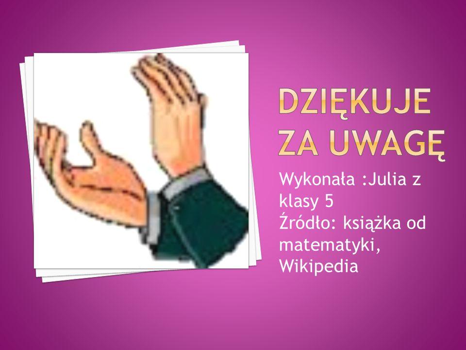 Wykonała :Julia z klasy 5 Źródło: książka od matematyki, Wikipedia