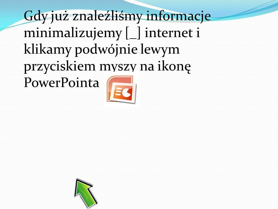 Gdy już znaleźliśmy informacje minimalizujemy [_] internet i klikamy podwójnie lewym przyciskiem myszy na ikonę PowerPointa