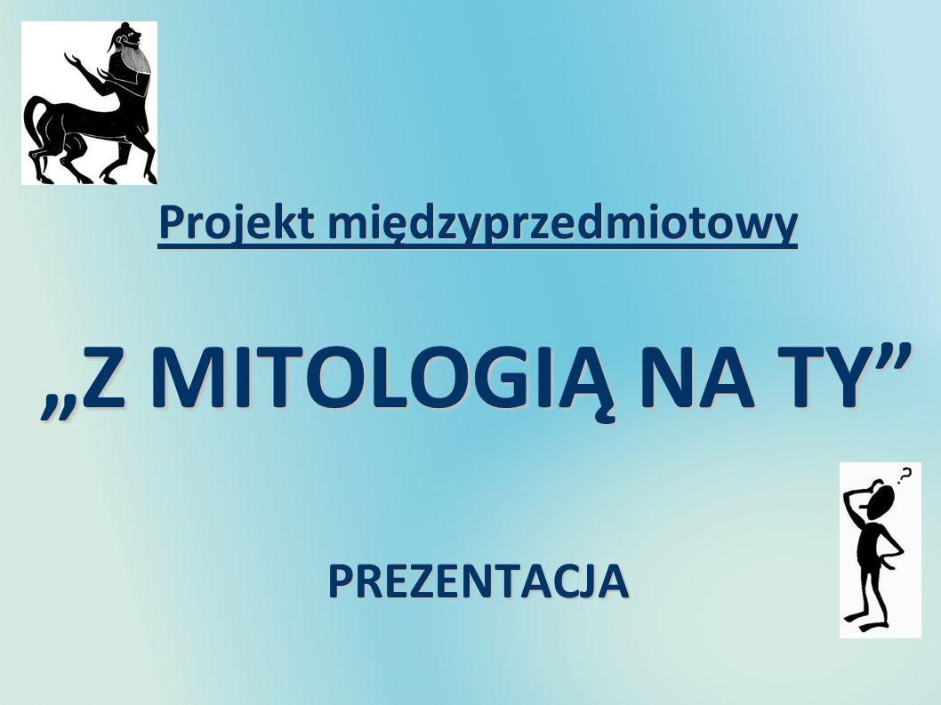 Projekt międzyprzedmiotowy Z MITOLOGIĄ NA TY PREZENTACJA