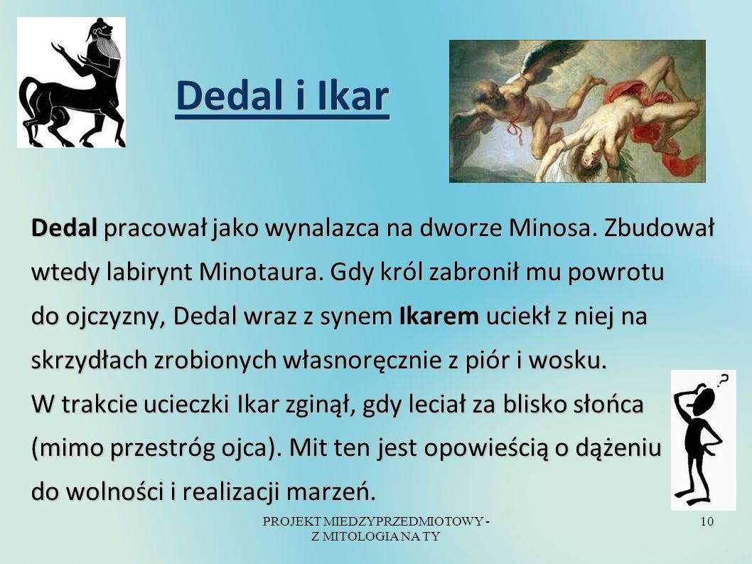 PROJEKT MIEDZYPRZEDMIOTOWY - Z MITOLOGIA NA TY 10 Dedal i Ikar Dedal i Ikar Dedal pracował jako wynalazca na dworze Minosa. Zbudował wtedy labirynt Mi