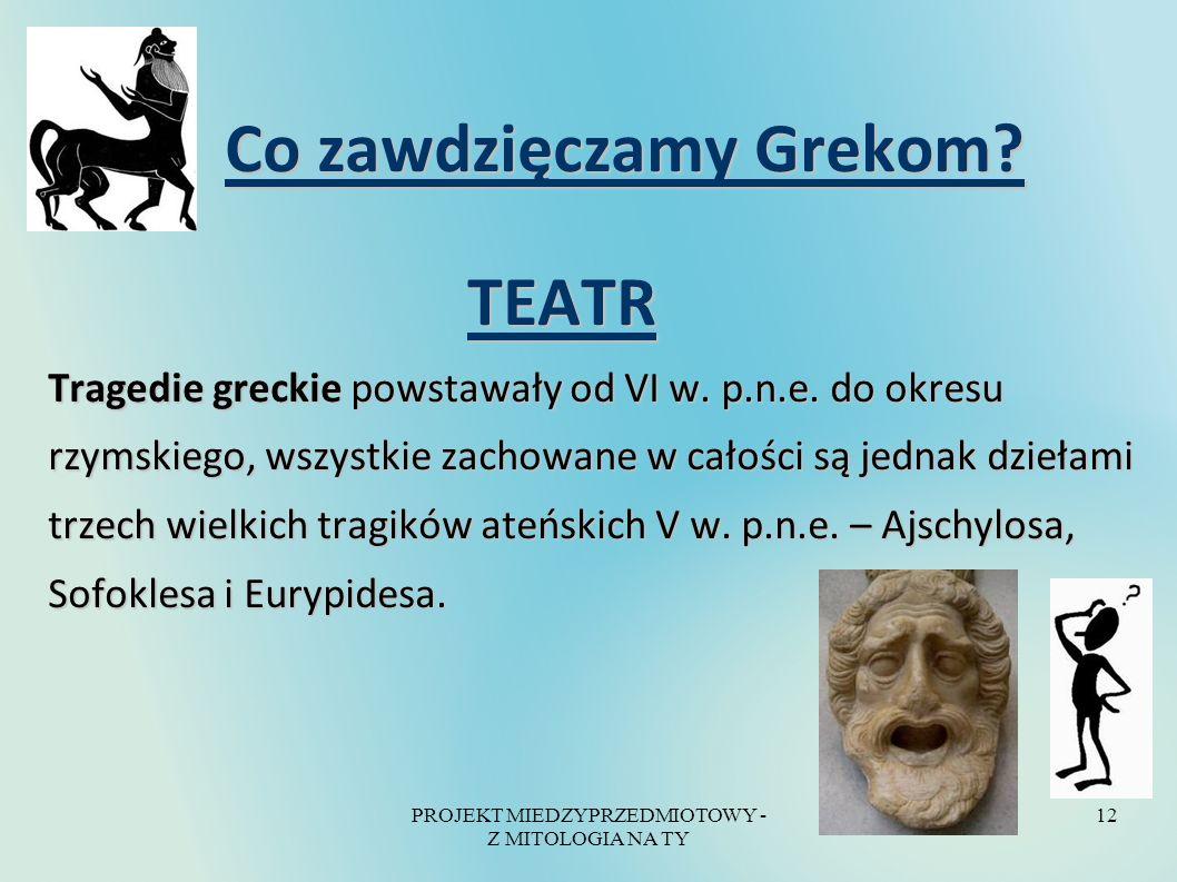 PROJEKT MIEDZYPRZEDMIOTOWY - Z MITOLOGIA NA TY 12 Co zawdzięczamy Grekom? Co zawdzięczamy Grekom? TEATR TEATR Tragedie greckie powstawały od VI w. p.n