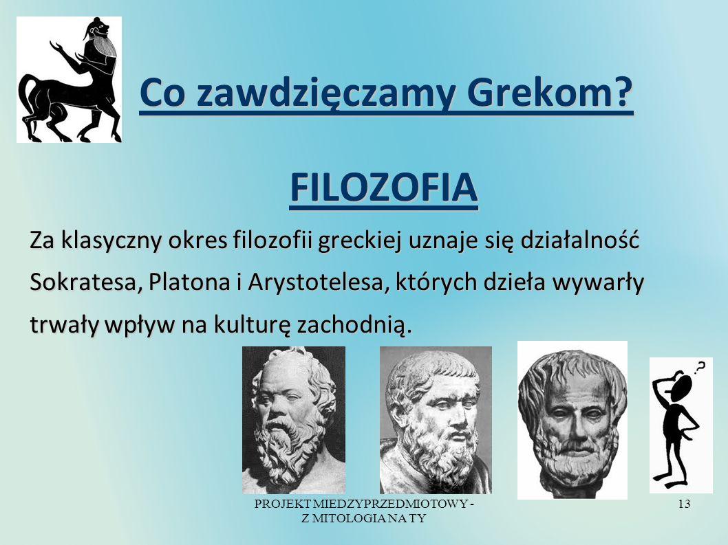 PROJEKT MIEDZYPRZEDMIOTOWY - Z MITOLOGIA NA TY 13 Co zawdzięczamy Grekom? Co zawdzięczamy Grekom? FILOZOFIA FILOZOFIA Za klasyczny okres filozofii gre