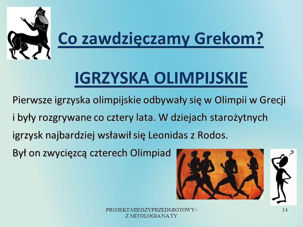 PROJEKT MIEDZYPRZEDMIOTOWY - Z MITOLOGIA NA TY 14 Co zawdzięczamy Grekom? Co zawdzięczamy Grekom? IGRZYSKA OLIMPIJSKIE IGRZYSKA OLIMPIJSKIE Pierwsze i