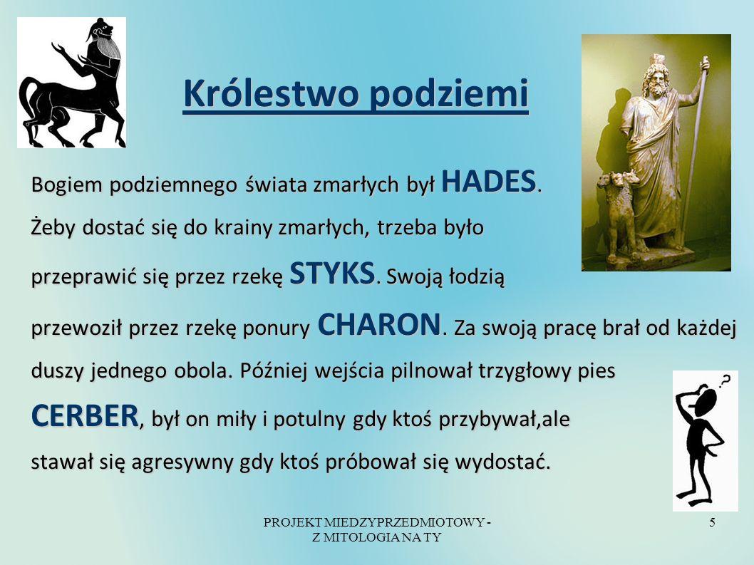 PROJEKT MIEDZYPRZEDMIOTOWY - Z MITOLOGIA NA TY 5 Królestwo podziemi Królestwo podziemi Bogiem podziemnego świata zmarłych był HADES. Żeby dostać się d