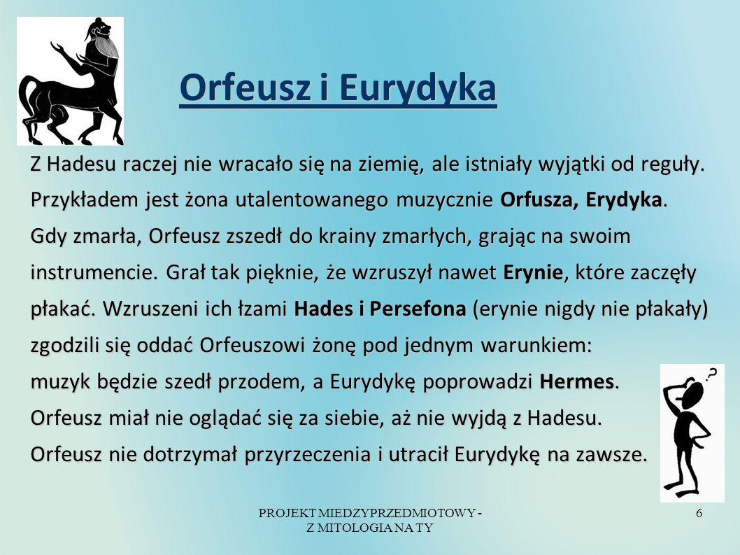 PROJEKT MIEDZYPRZEDMIOTOWY - Z MITOLOGIA NA TY 6 Orfeusz i Eurydyka Orfeusz i Eurydyka Z Hadesu raczej nie wracało się na ziemię, ale istniały wyjątki