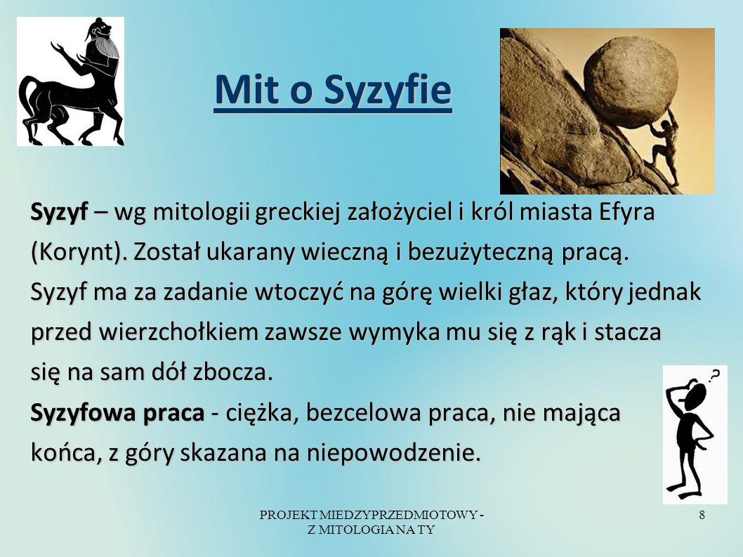 PROJEKT MIEDZYPRZEDMIOTOWY - Z MITOLOGIA NA TY 8 Mit o Syzyfie Mit o Syzyfie Syzyf – wg mitologii greckiej założyciel i król miasta Efyra (Korynt). Zo