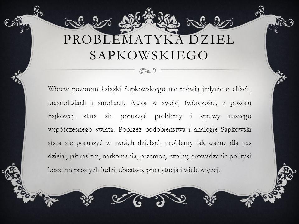 PROBLEMATYKA DZIEŁ SAPKOWSKIEGO Wbrew pozorom książki Sapkowskiego nie mówią jedynie o elfach, krasnoludach i smokach.