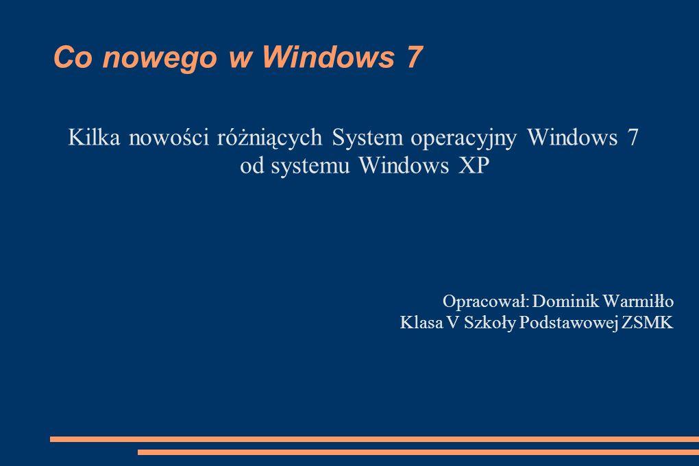 Co nowego w Windows 7 Kilka nowości różniących System operacyjny Windows 7 od systemu Windows XP Opracował: Dominik Warmiłło Klasa V Szkoły Podstawowe