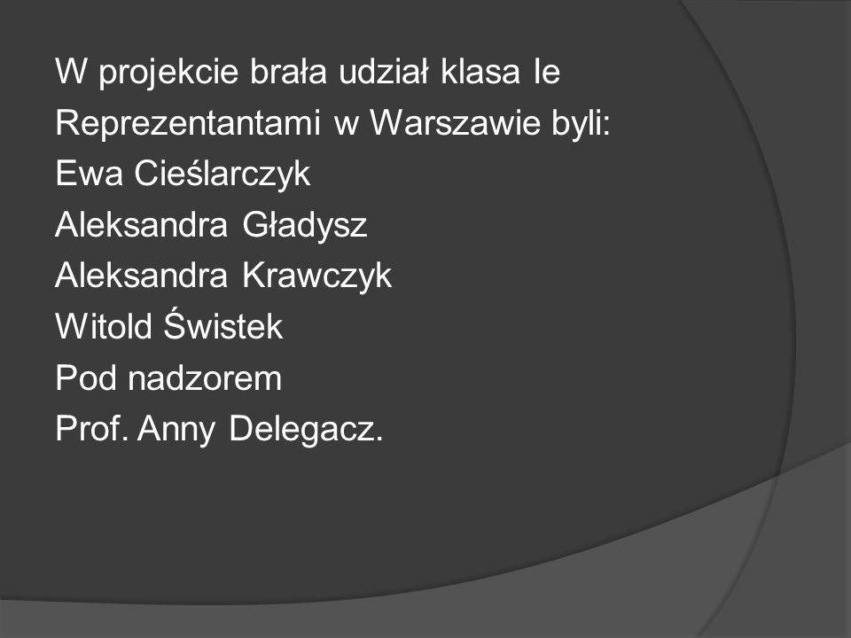 W projekcie brała udział klasa Ie Reprezentantami w Warszawie byli: Ewa Cieślarczyk Aleksandra Gładysz Aleksandra Krawczyk Witold Świstek Pod nadzorem Prof.