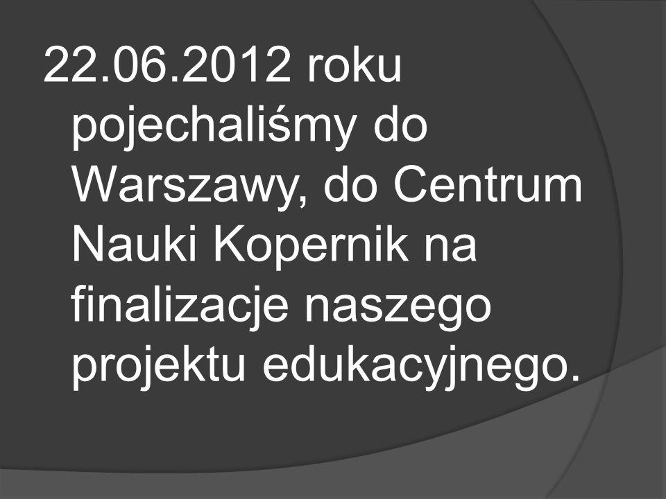 22.06.2012 roku pojechaliśmy do Warszawy, do Centrum Nauki Kopernik na finalizacje naszego projektu edukacyjnego.