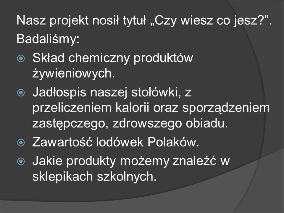 Nasz projekt nosił tytuł Czy wiesz co jesz . Badaliśmy: Skład chemiczny produktów żywieniowych.