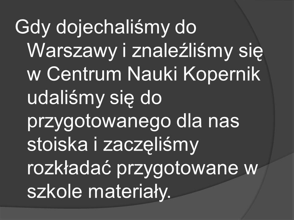 Gdy dojechaliśmy do Warszawy i znaleźliśmy się w Centrum Nauki Kopernik udaliśmy się do przygotowanego dla nas stoiska i zaczęliśmy rozkładać przygotowane w szkole materiały.