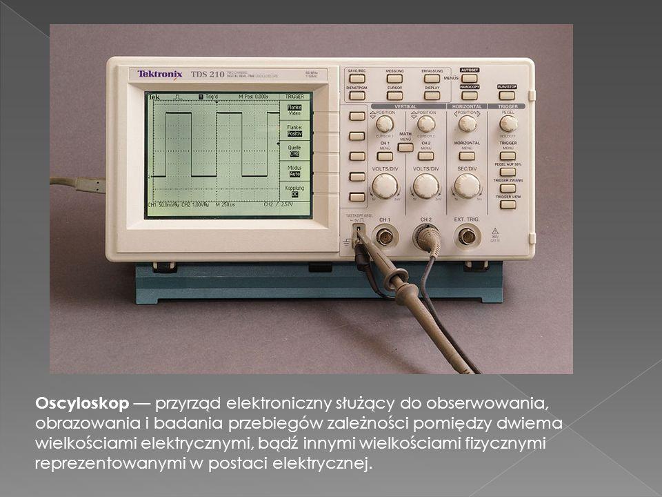 Oscyloskop przyrząd elektroniczny służący do obserwowania, obrazowania i badania przebiegów zależności pomiędzy dwiema wielkościami elektrycznymi, bąd