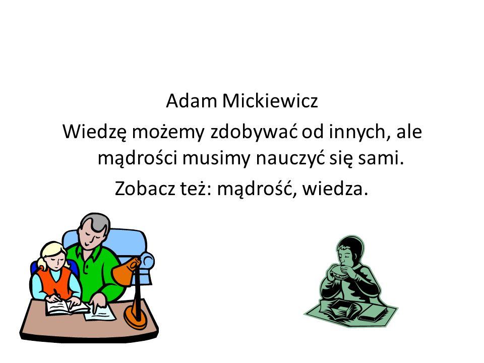 Adam Mickiewicz Wiedzę możemy zdobywać od innych, ale mądrości musimy nauczyć się sami. Zobacz też: mądrość, wiedza.
