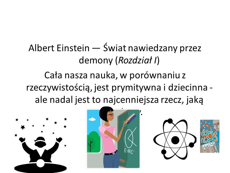 Albert Einstein Świat nawiedzany przez demony (Rozdział I) Cała nasza nauka, w porównaniu z rzeczywistością, jest prymitywna i dziecinna - ale nadal j