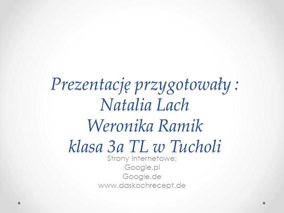 Prezentację przygotowały : Natalia Lach Weronika Ramik klasa 3a TL w Tucholi Strony internetowe; Google.pl Google.de www.daskochrecept.de