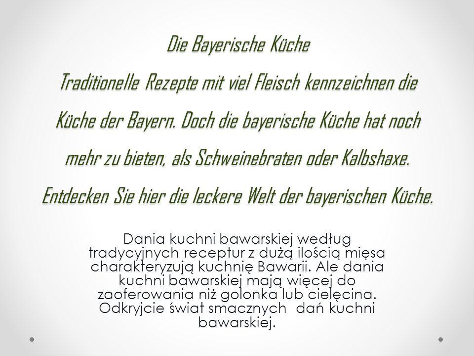 Dania kuchni bawarskiej według tradycyjnych receptur z dużą ilością mięsa charakteryzują kuchnię Bawarii. Ale dania kuchni bawarskiej mają więcej do z